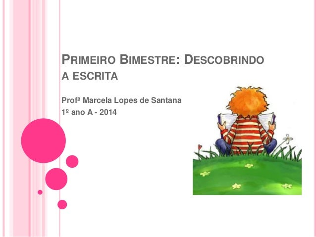 PRIMEIRO BIMESTRE: DESCOBRINDO A ESCRITA Profª Marcela Lopes de Santana 1º ano A - 2014