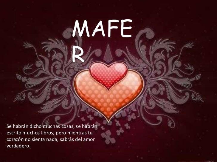 MAFE                           RSe habrán dicho muchas cosas, se habránescrito muchos libros, pero mientras tucorazón no s...