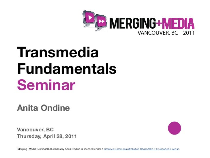 !TransmediaFundamentalsSeminarAnita OndineVancouver, BCThursday, April 28, 2011Merging+Media Seminar+Lab Slides by Anita O...