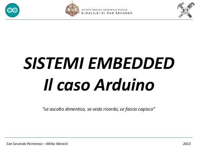 """SISTEMI EMBEDDED Il caso Arduino San Secondo Parmense – Mirko Mancin 2013 """"se ascolto dimentico, se vedo ricordo, se facci..."""