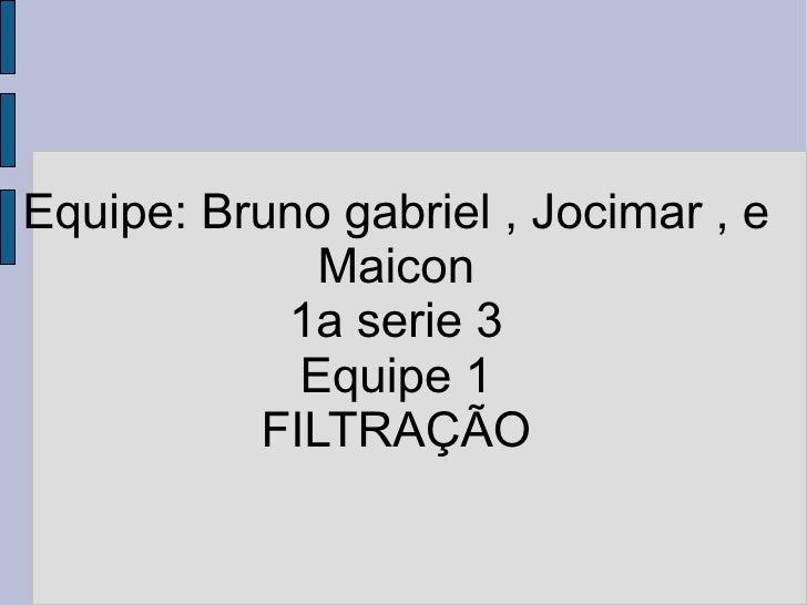 Equipe: Bruno gabriel , Jocimar , e Maicon 1a serie 3 Equipe 1 FILTRAÇÃO