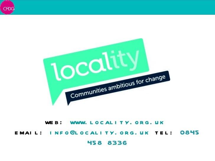 web:  www.locality.org.uk   email:  [email_address]   tel:  0845 458 8336