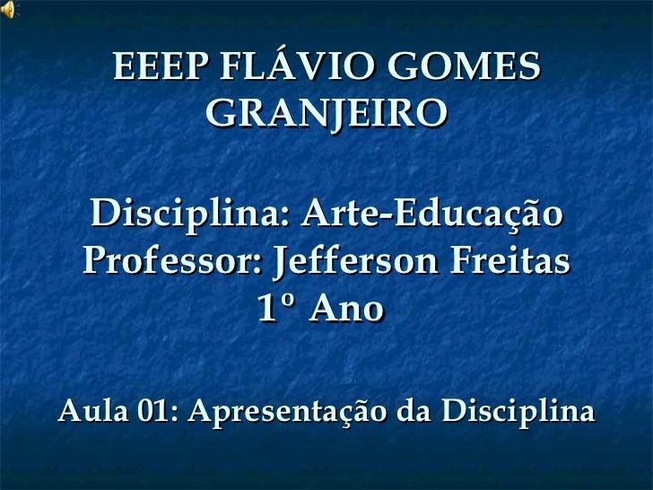 EEEP FLÁVIO GOMES GRANJEIRO Disciplina: Arte-Educação Professor: Jefferson Freitas 1º Ano  Aula 01: Apresentação da Discip...