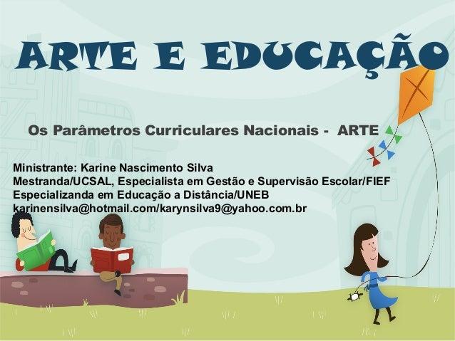 ARTE E EDUCAÇÃO Os Parâmetros Curriculares Nacionais - ARTE Ministrante: Karine Nascimento Silva Mestranda/UCSAL, Especial...