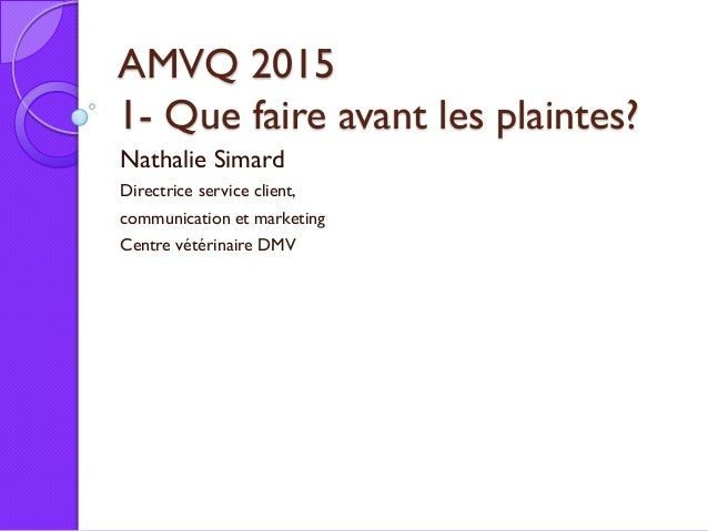 AMVQ 2015 1- Que faire avant les plaintes? Nathalie Simard Directrice service client, communication et marketing Centre vé...