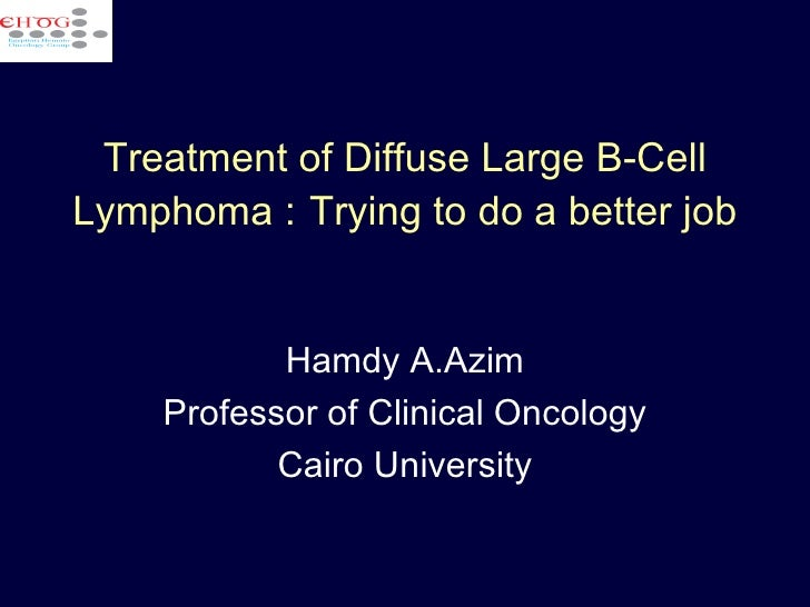Treatment of Diffuse Large B-Cell Lymphoma :   Trying to do a better job Hamdy A.Azim Professor of Clinical Oncology Cairo...
