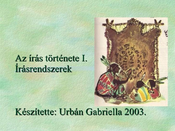 Az írás története I. Írásrendszerek Készítette: Urbán Gabriella 2003.