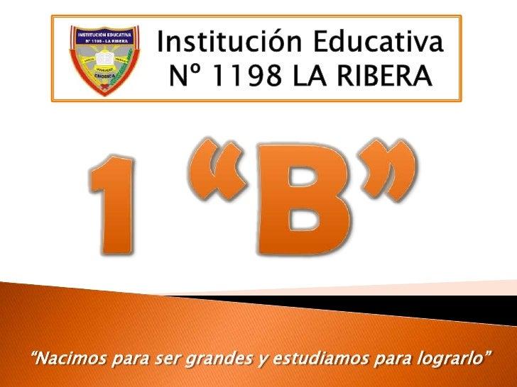 """Institución Educativa<br />Nº 1198 LA RIBERA<br />1 """"B""""<br />""""Nacimos para ser grandes y estudiamos para lograrlo""""<br />"""