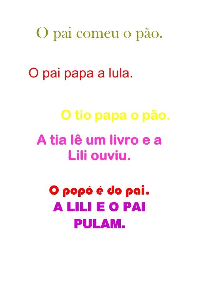 O pai comeu o pão.O pai papa a lula.     O tio papa o pão. A tia lê um livro e a      Lili ouviu.   O popó é do pai.    A ...