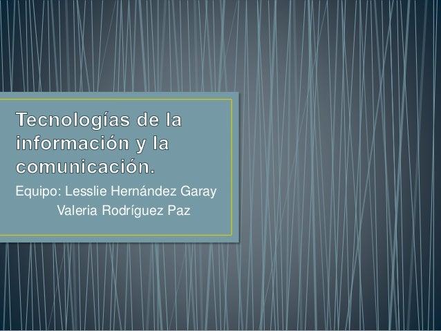 Equipo: Lesslie Hernández Garay Valeria Rodríguez Paz