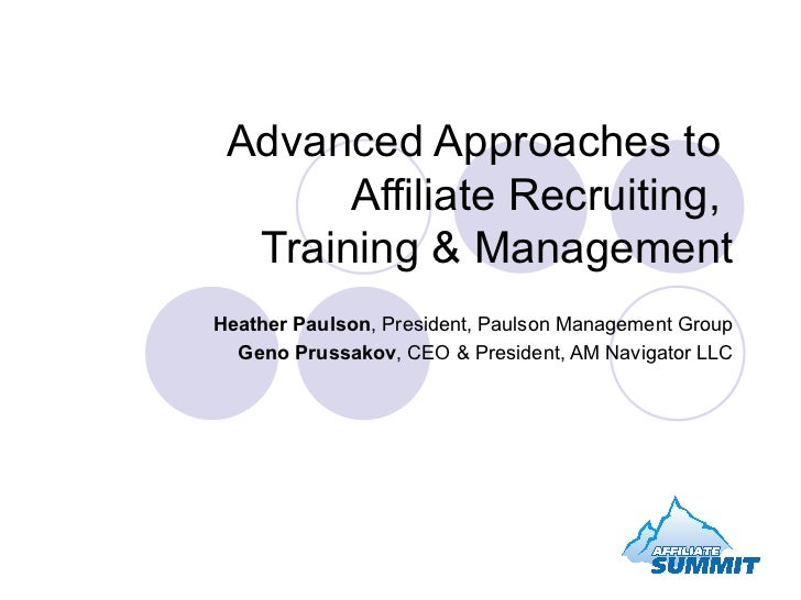 Advanced Approaches to  Affiliate Recruiting,  Training & Management Heather Paulson , President, Paulson Management Group...