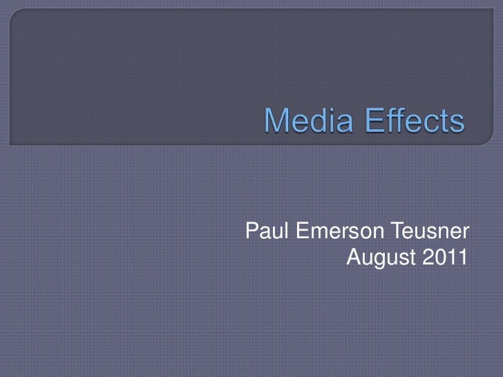 Media Effects<br />Paul Emerson TeusnerAugust 2011<br />