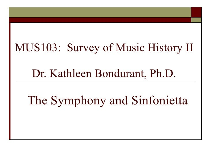 MUS103:  Survey of Music History II Dr. Kathleen Bondurant, Ph.D.   The Symphony and Sinfonietta