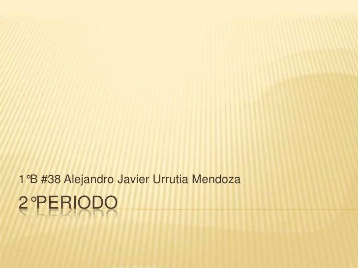2°Periodo<br />1°B #38 Alejandro Javier Urrutia Mendoza<br />
