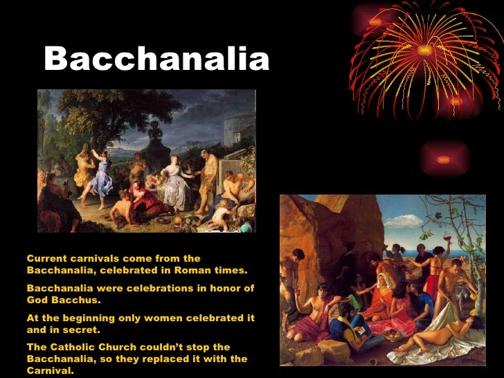 BacchanaliaCurrent carnivals come from theBacchanalia, celebrated in Roman times.Bacchanalia were celebrations in honor of...