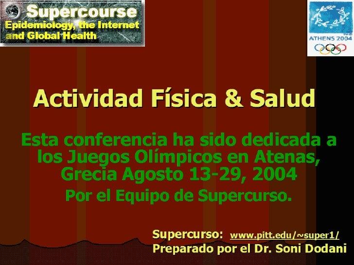 Actividad Física & Salud Esta conferencia ha sido dedicada a los Juegos Olímpicos en Atenas, Grecia   Agosto 13-29, 2004 P...
