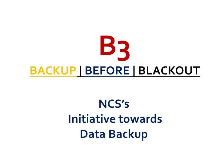 B3<br />BACKUP | BEFORE | BLACKOUT<br />NCS's<br /> Initiative towards <br />Data Backup<br />