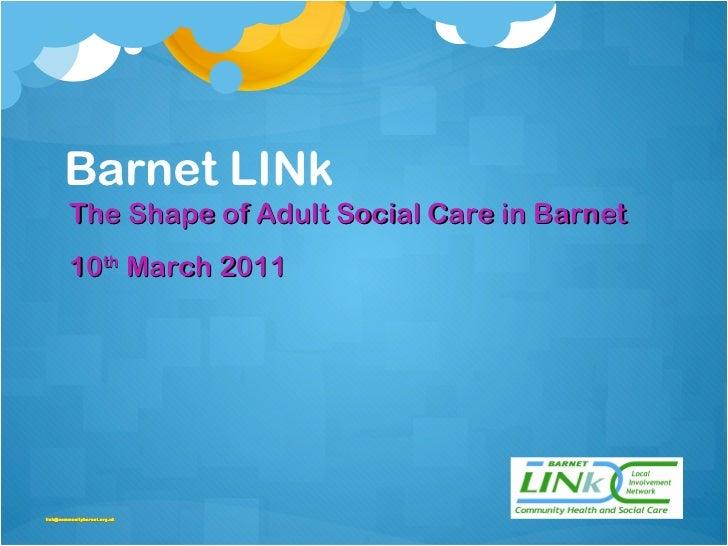 Barnet LINk <ul><li>The Shape of Adult Social Care in Barnet  </li></ul><ul><li>10 th  March 2011 </li></ul><ul><li>[email...