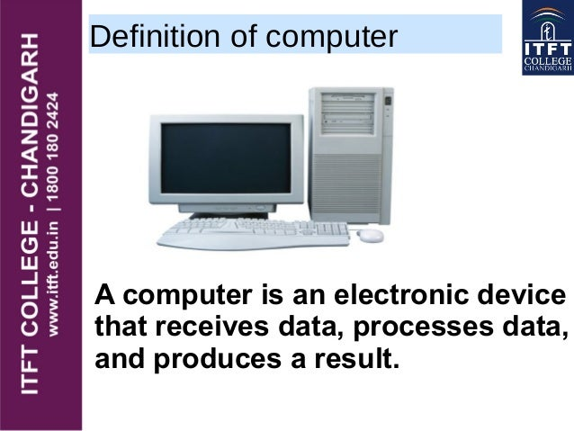 Definition of computer A computer is an electronic device that receives data, processes data, and produces a result.