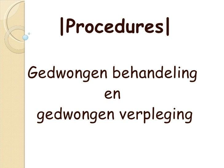 |Procedures| Gedwongen behandeling  en  gedwongen verpleging