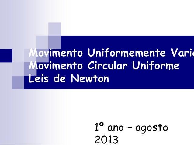 Movimento Uniformemente Varia Movimento Circular Uniforme Leis de Newton 1º ano – agosto 2013