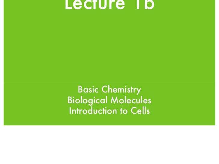 Lecture 1b <ul><li>Basic Chemistry </li></ul><ul><li>Biological Molecules </li></ul><ul><li>Introduction to Cells </li></ul>