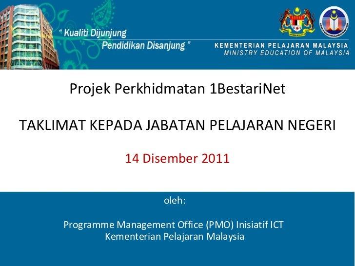 Projek Perkhidmatan 1BestariNet TAKLIMAT KEPADA JABATAN PELAJARAN NEGERI 14 Disember 2011 oleh: Programme Management Offic...