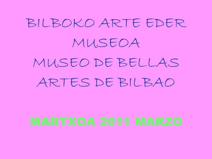 BILBOKO ARTE EDER MUSEOA MUSEO DE BELLAS ARTES DE BILBAO MARTXOA 2011 MARZO