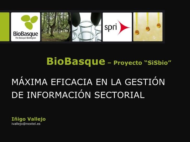 """BioBasque  – Proyecto """"SiSbio"""" MÁXIMA EFICACIA EN LA GESTIÓN DE INFORMACIÓN SECTORIAL  Iñigo Vallejo [email_address]"""
