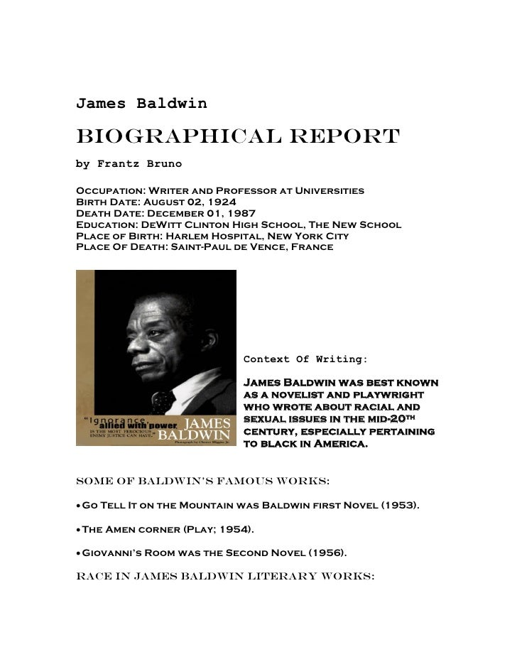 James BaldwinBiographical Reportby Frantz BrunoOccupation: Writer and Professor at UniversitiesBirth Date: August 02, 1924...