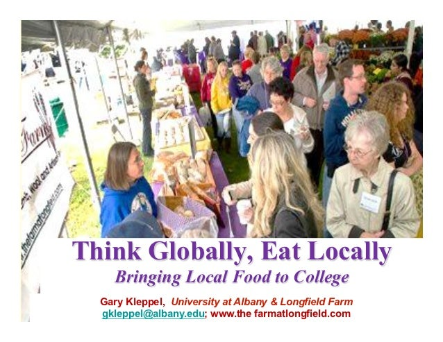Think Globally, Eat Locally    Bringing Local Food to College  Gary Kleppel, University at Albany & Longfield Farm  gklepp...