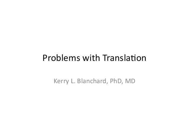 Problems	  with	  Transla1on   Kerry	  L.	  Blanchard,	  PhD,	  MD