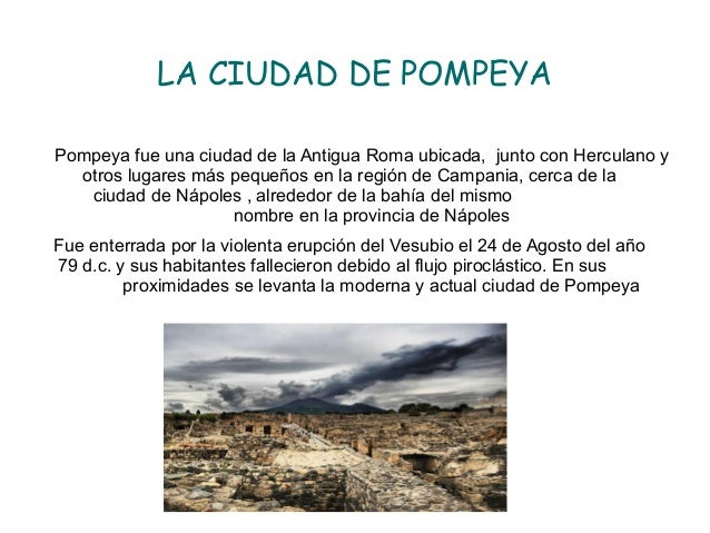 LA CIUDAD DE POMPEYA Pompeya fue una ciudad de la Antigua Roma ubicada, junto con Herculano y otros lugares más pequeños e...