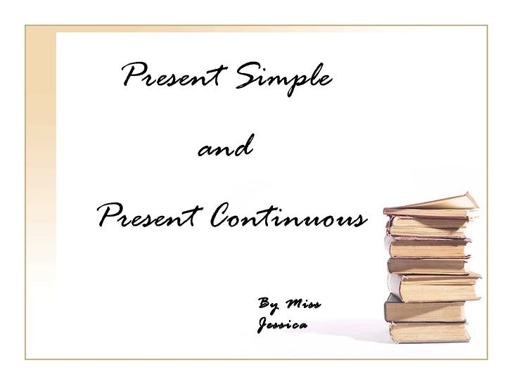 Present Simple      andPresent Continuous            By Miss            Jessica