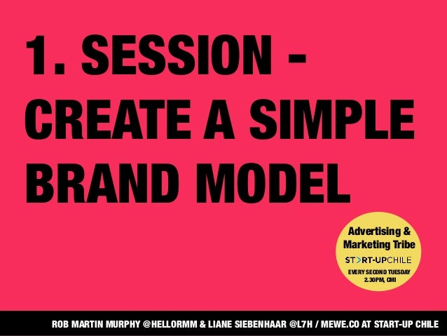 1. SESSION -CREATE A SIMPLEBRAND MODELAdvertising &Marketing TribeEVERY SECOND TUESDAY2.30PM, CMIROB MARTIN MURPHY @HELLOR...