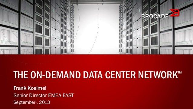 Frank Koelmel Senior Director EMEA EAST September , 2013 THE ON-DEMAND DATA CENTER NETWORKTM
