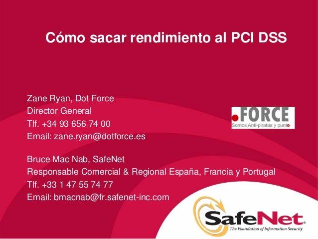 Cómo sacar rendimiento al PCI DSS Zane Ryan, Dot Force Director General Tlf. +34 93 656 74 00 Email: zane.ryan@dotforce.es...