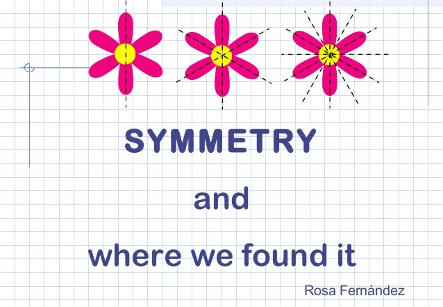 SYMMETRY and where we found it Rosa Fernández