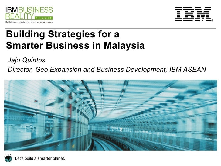 Building Strategies for a Smarter Business in Malaysia Jajo Quintos Director, Geo Expansion and Business Development, IBM ...