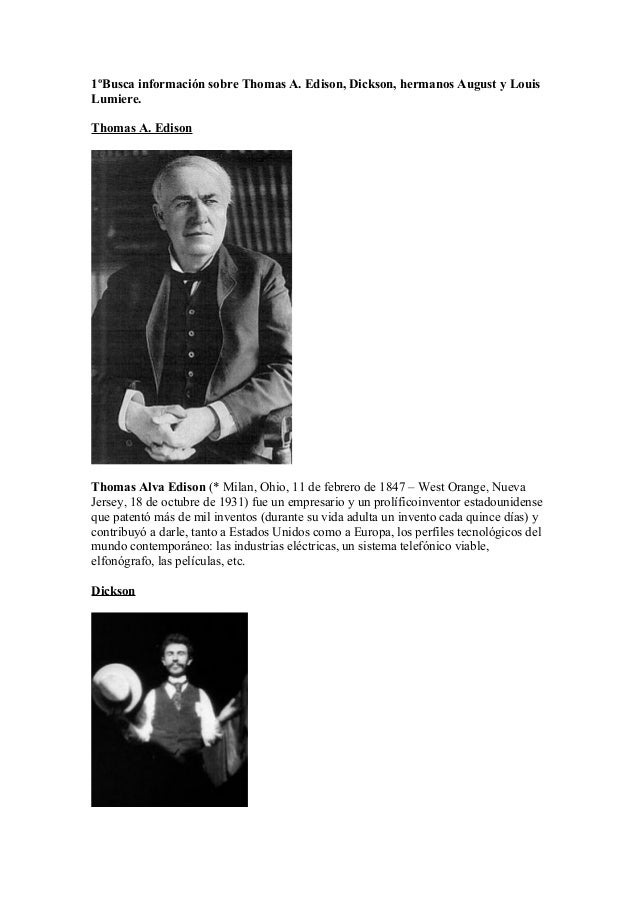 1ºBusca información sobre Thomas A. Edison, Dickson, hermanos August y LouisLumiere.Thomas A. EdisonThomas Alva Edison (* ...