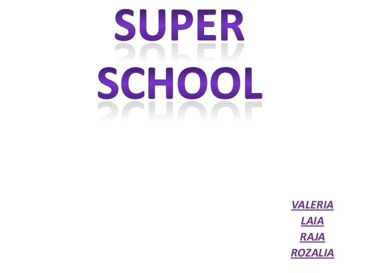 SUPER SCHOOL<br />VALERIA<br />LAIA<br />RAJA<br />ROZALIA<br />