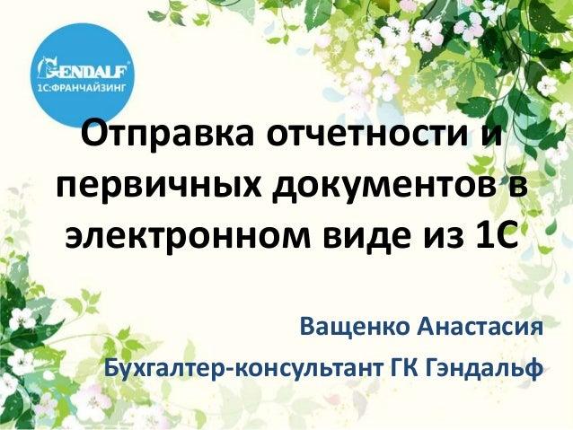 Отправка отчетности ипервичных документов вэлектронном виде из 1С                 Ващенко Анастасия  Бухгалтер-консультант...