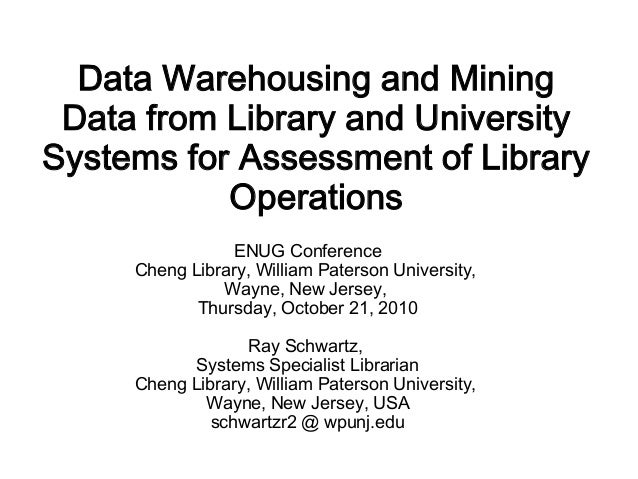 Data Warehousing and Mining Data from Library and UniversitySystems for Assessment of Library           Operations        ...