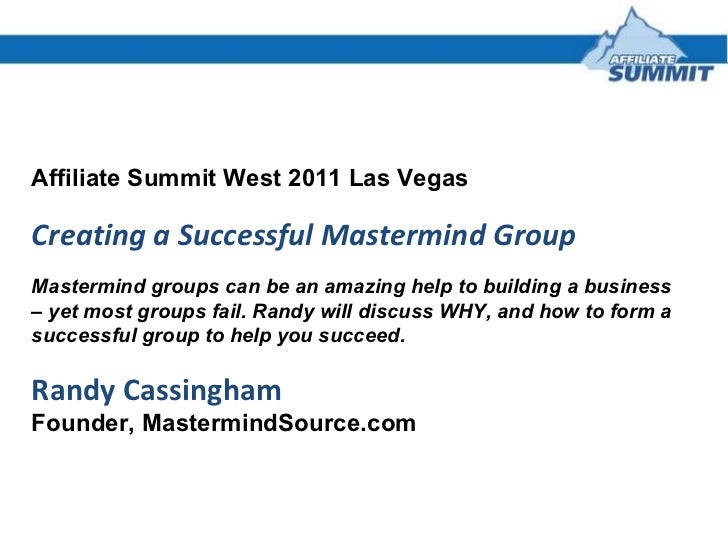 Affiliate Summit West 2011 Las Vegas Creating a Successful Mastermind Group Mastermind groups can be an amazing help to bu...