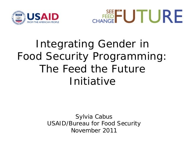 Integrating Gender in Food Security Programming: The Feed the Future Initiative Sylvia Cabus USAID/Bureau for Food Securit...