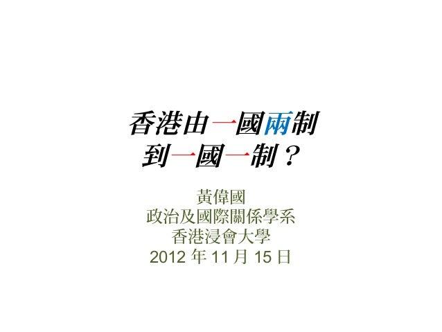 香港由一國兩制 到一國一制? 黃偉國 政治及國際關係學系 香港浸會大學 2012 年 11 月 15 日