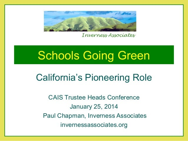 Inverness Associates  Schools Going Green California's Pioneering Role CAIS Trustee Heads Conference January 25, 2014 Paul...