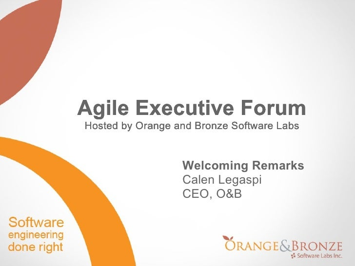 <ul>Agile Executive Forum Hosted by Orange and Bronze Software Labs </ul><ul>Welcoming Remarks Calen Legaspi CEO, O&B </ul...