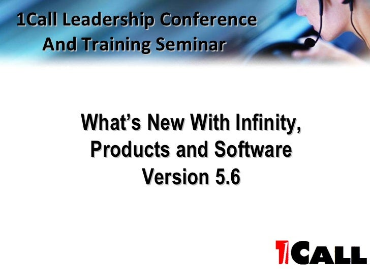 What's New With Infinity, Products and Software Version 5.6 1Call Leadership Conference And Training Seminar