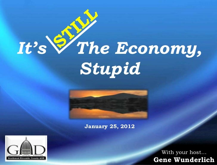 It's   The Economy,       Stupid       January 25, 2012                           With your host…                         ...
